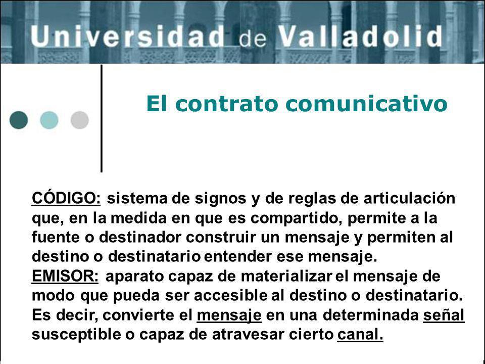 33 El contrato comunicativo CÓDIGO: sistema de signos y de reglas de articulación que, en la medida en que es compartido, permite a la fuente o destin