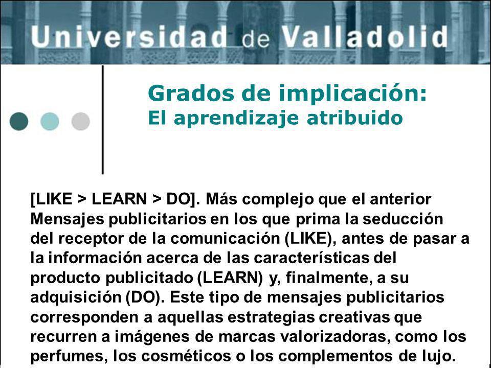 7 Grados de implicación: El aprendizaje atribuido [LIKE > LEARN > DO]. Más complejo que el anterior Mensajes publicitarios en los que prima la seducci