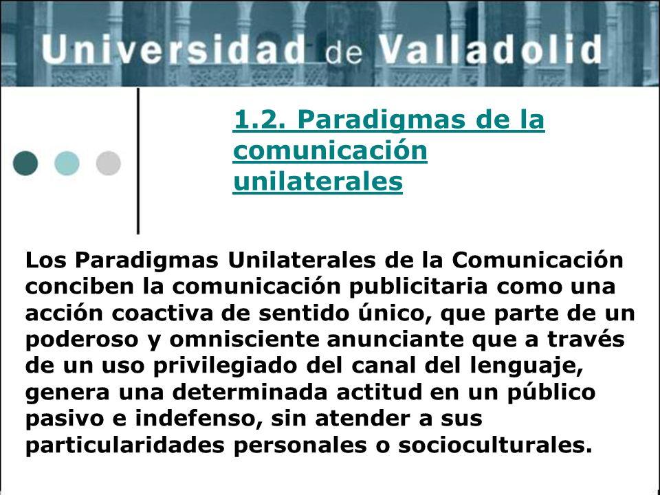 18 1.2. Paradigmas de la comunicación unilaterales Los Paradigmas Unilaterales de la Comunicación conciben la comunicación publicitaria como una acció