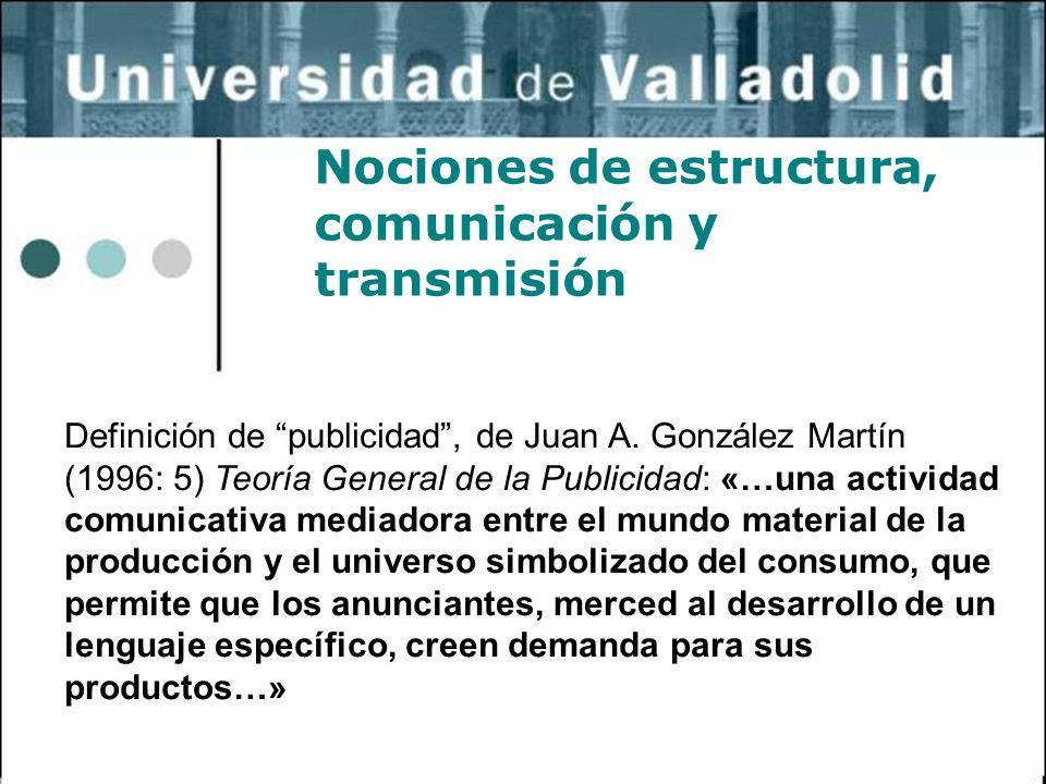 2 Nociones de estructura, comunicación y transmisión Definición de publicidad, de Juan A. González Martín (1996: 5) Teoría General de la Publicidad: «