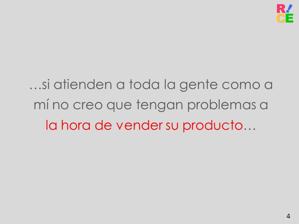 …si atienden a toda la gente como a mí no creo que tengan problemas a la hora de vender su producto… 4
