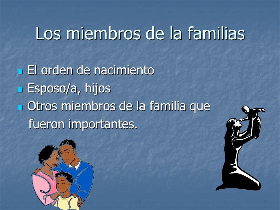 Los miembros de la familias El orden de nacimiento El orden de nacimiento Esposo/a, hijos Esposo/a, hijos Otros miembros de la familia que Otros miembros de la familia que fueron importantes.
