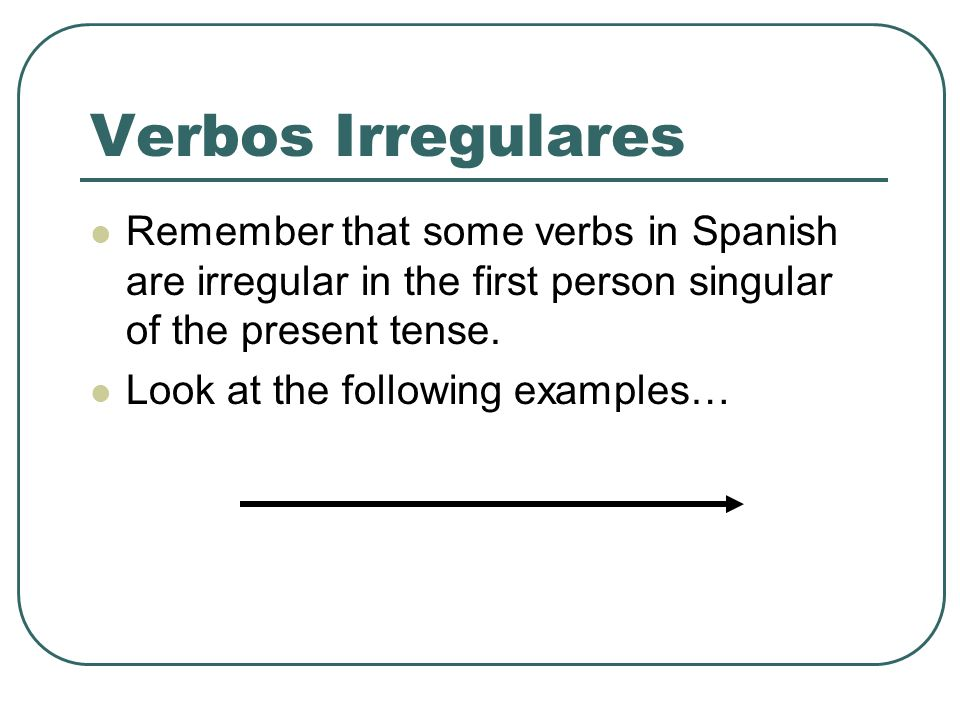 Verbos Irregulares Remember that some verbs in Spanish are irregular in the first person singular of the present tense. Look at the following examples