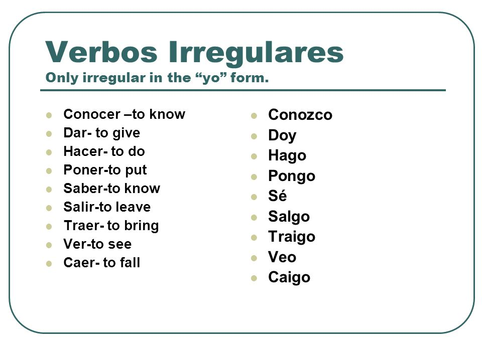 Verbos Irregulares Also, there are some verbs in Spanish that are irregular in all the persons of the present tense: