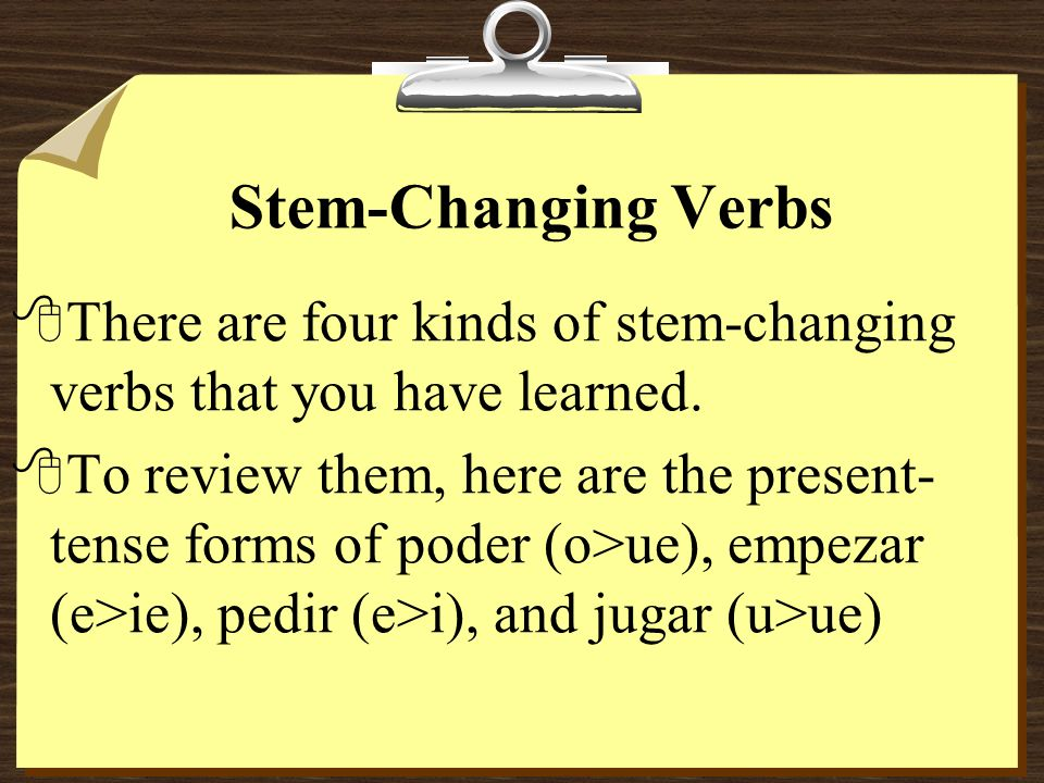 Stem-Changing Verbs 8For example, the stem of empezar is empez-. 8Stem-changing verbs have a spelling change in their stem in all forms of the present