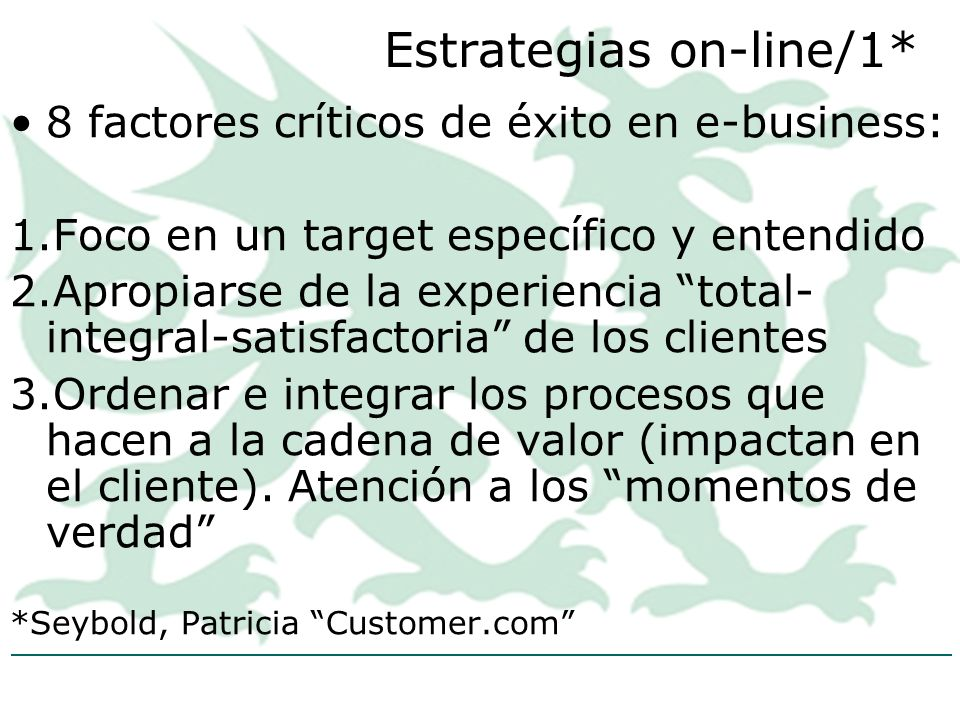Estrategias on-line/1* 8 factores críticos de éxito en e-business: 1.Foco en un target específico y entendido 2.Apropiarse de la experiencia total- integral-satisfactoria de los clientes 3.Ordenar e integrar los procesos que hacen a la cadena de valor (impactan en el cliente).