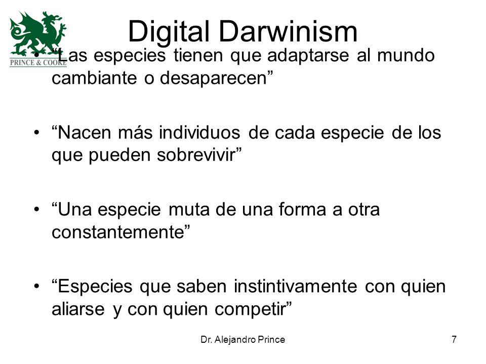 Dr. Alejandro Prince7 Digital Darwinism Las especies tienen que adaptarse al mundo cambiante o desaparecen Nacen más individuos de cada especie de los