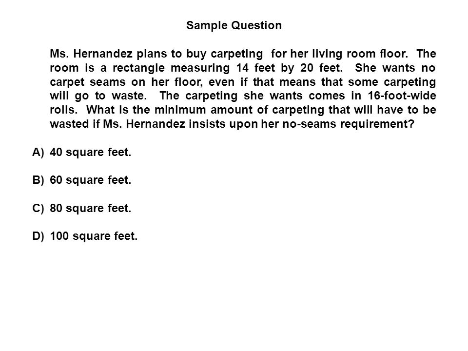 Sample Question Ms. Hernandez plans to buy carpeting for her living room floor. The room is a rectangle measuring 14 feet by 20 feet. She wants no car