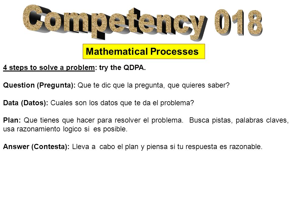 Mathematical Processes 4 steps to solve a problem: try the QDPA. Question (Pregunta): Que te dic que la pregunta, que quieres saber? Data (Datos): Cua