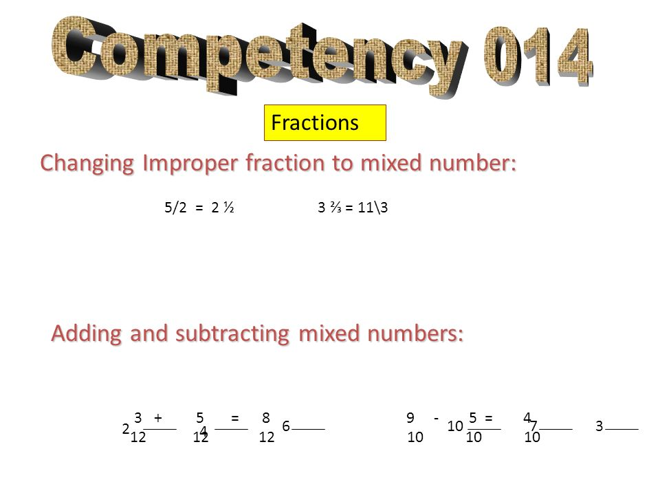 Fractions Changing Improper fraction to mixed number: 5/2 = 2 ½ 3 = 11\3 Adding and subtracting mixed numbers: 3 + 5 = 8 9 - 5 = 4 12 12 12 10 10 10 2
