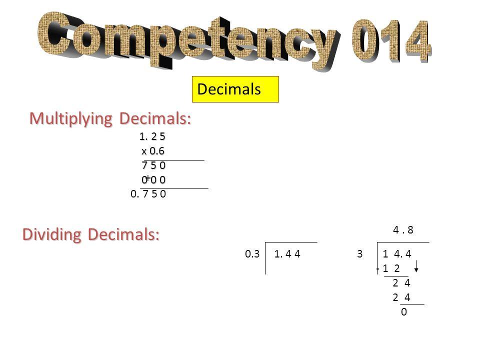 Decimals Multiplying Decimals: 1. 2 5 1. 2 5 x 0.6 x 0.6 7 5 0 7 5 0 0 0 0 0 0 0 0. 7 5 0 + 0.3 1. 4 4 Dividing Decimals: 3 1 4. 4 - 1 2 2 4 0 4. 8