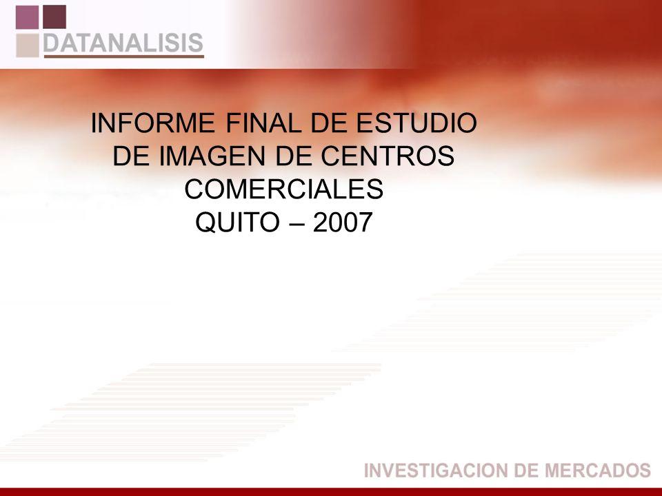 FICHA TÉCNICA Ciudad: Quito Estudio: Estudio Cooperativo de Imagen de Centros Comerciales de Quito – 2007 Universo:Hombres y mujeres de los estratos socioeconómicos Alto, medio y bajo, de edades entre 15 a 50 años.