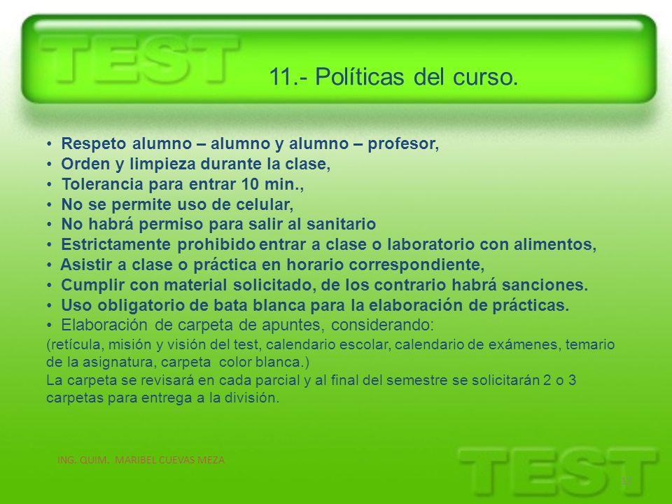 11.- Políticas del curso. ING. QUIM. MARIBEL CUEVAS MEZA 12 Respeto alumno – alumno y alumno – profesor, Orden y limpieza durante la clase, Tolerancia