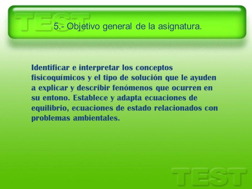 5.- Objetivo general de la asignatura. Identificar e interpretar los conceptos fisicoquímicos y el tipo de solución que le ayuden a explicar y describ