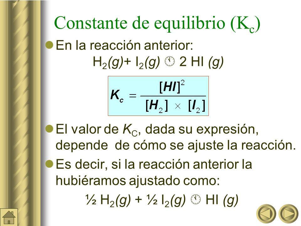 Constante de equilibrio (K c ) En la reacción anterior: H 2 (g)+ I 2 (g) 2 HI (g) El valor de K C, dada su expresión, depende de cómo se ajuste la reacción.