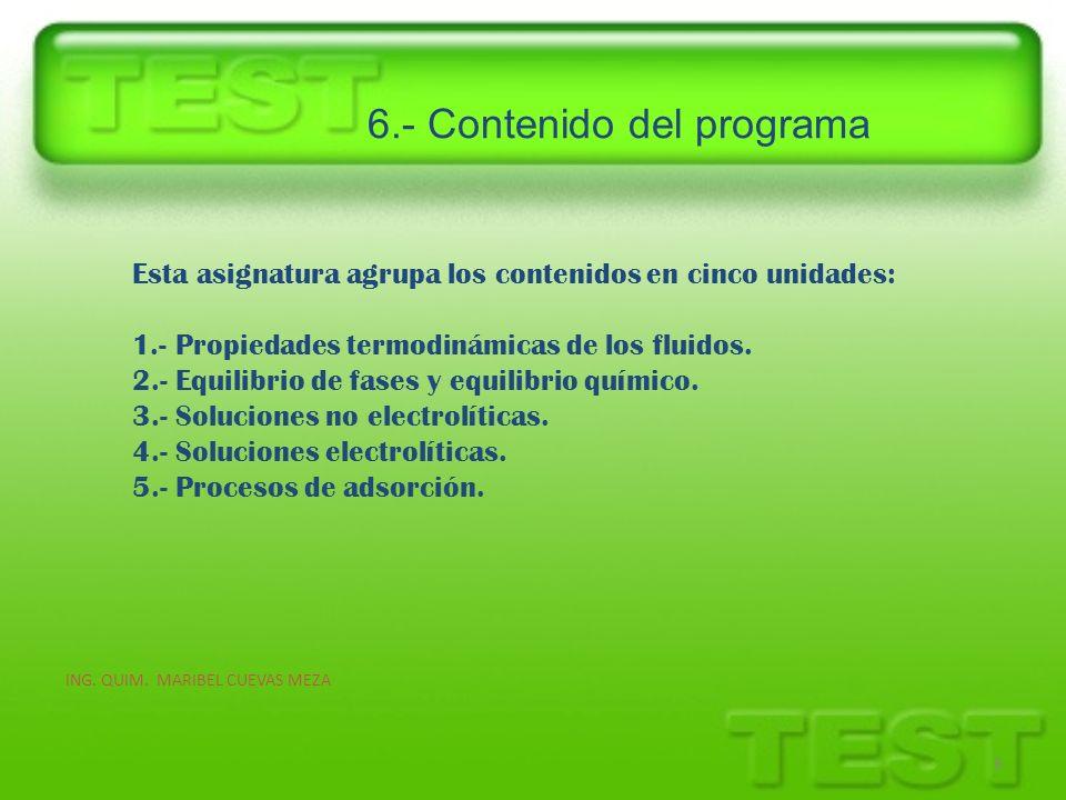 6.- Contenido del programa ING. QUIM. MARIBEL CUEVAS MEZA 8 Esta asignatura agrupa los contenidos en cinco unidades: 1.- Propiedades termodinámicas de