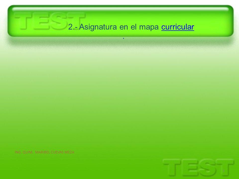 2.- Asignatura en el mapa curricular.curricular ING. QUIM. MARIBEL CUEVAS MEZA 5