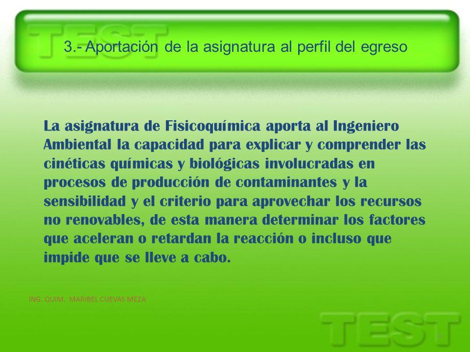 3.- Aportación de la asignatura al perfil del egreso ING. QUIM. MARIBEL CUEVAS MEZA 6 La asignatura de Fisicoquímica aporta al Ingeniero Ambiental la