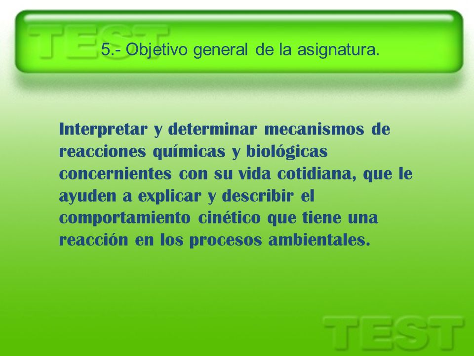 5.- Objetivo general de la asignatura. Interpretar y determinar mecanismos de reacciones químicas y biológicas concernientes con su vida cotidiana, qu
