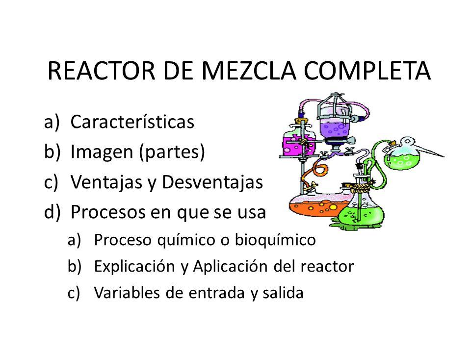 REACTOR DE MEZCLA COMPLETA a)Características b)Imagen (partes) c)Ventajas y Desventajas d)Procesos en que se usa a)Proceso químico o bioquímico b)Expl