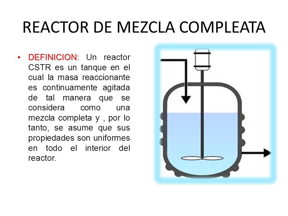 REACTOR DE MEZCLA COMPLEATA DEFINICION:DEFINICION: Un reactor CSTR es un tanque en el cual la masa reaccionante es continuamente agitada de tal manera