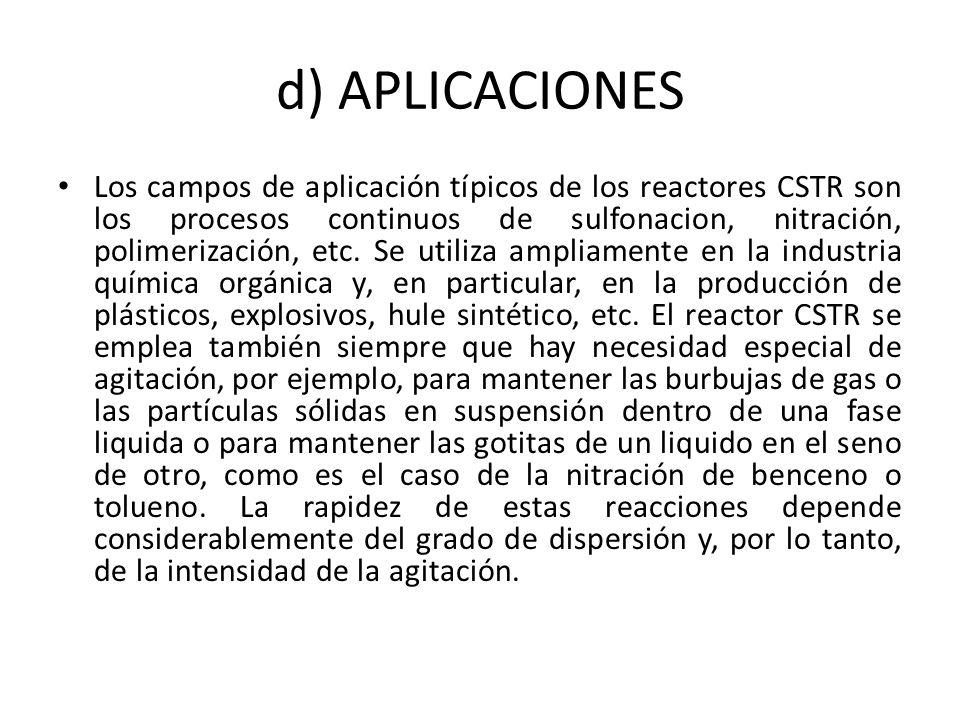 d) APLICACIONES Los campos de aplicación típicos de los reactores CSTR son los procesos continuos de sulfonacion, nitración, polimerización, etc. Se u