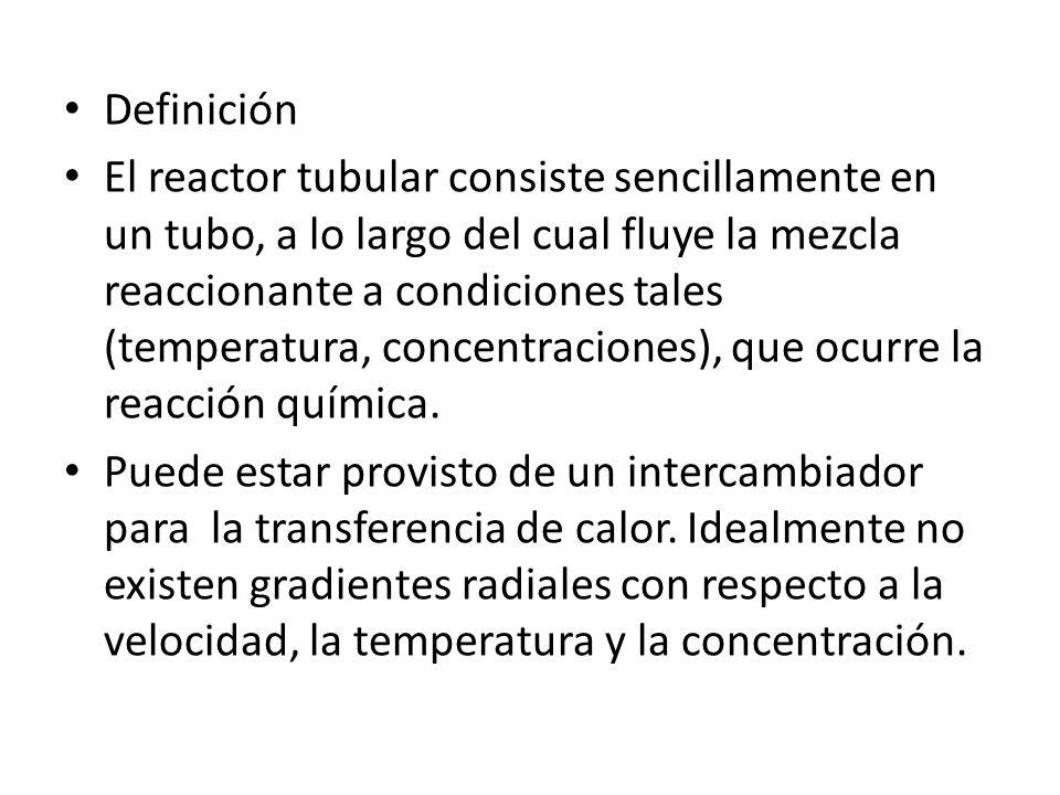 Definición El reactor tubular consiste sencillamente en un tubo, a lo largo del cual fluye la mezcla reaccionante a condiciones tales (temperatura, co