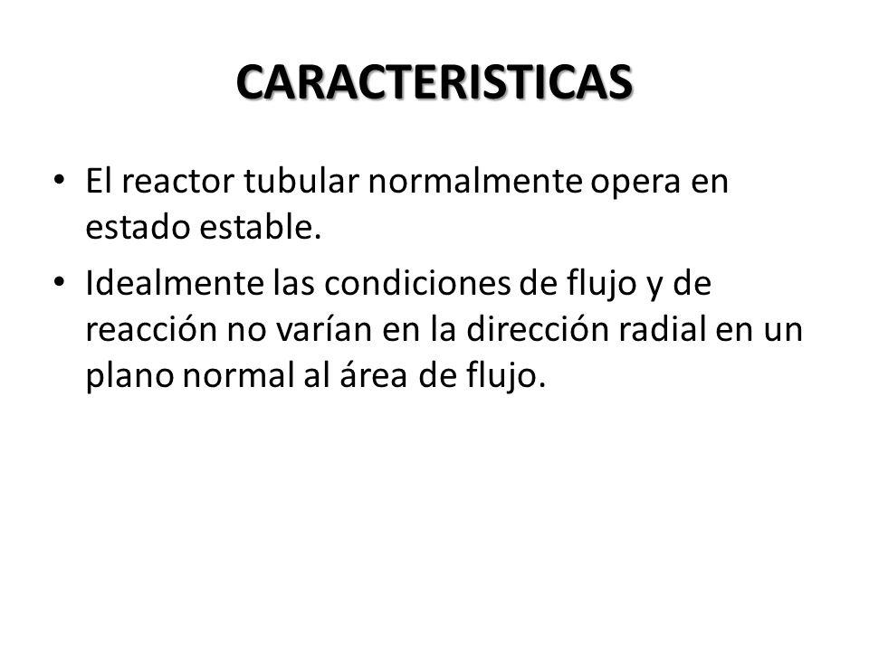 CARACTERISTICAS El reactor tubular normalmente opera en estado estable. Idealmente las condiciones de flujo y de reacción no varían en la dirección ra