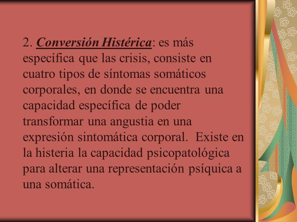 2. Conversión Histérica: es más específica que las crisis, consiste en cuatro tipos de síntomas somáticos corporales, en donde se encuentra una capaci