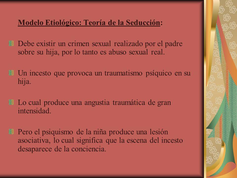 Modelo Etiológico: Teoría de la Seducción: Debe existir un crimen sexual realizado por el padre sobre su hija, por lo tanto es abuso sexual real. Un i