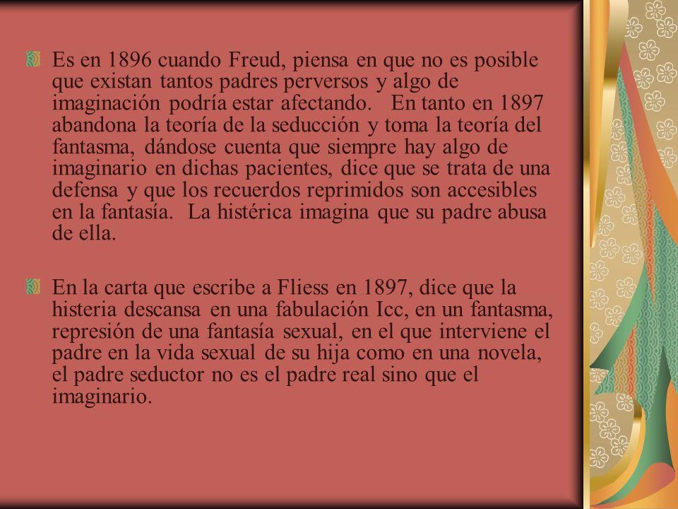 Es en 1896 cuando Freud, piensa en que no es posible que existan tantos padres perversos y algo de imaginación podría estar afectando. En tanto en 189