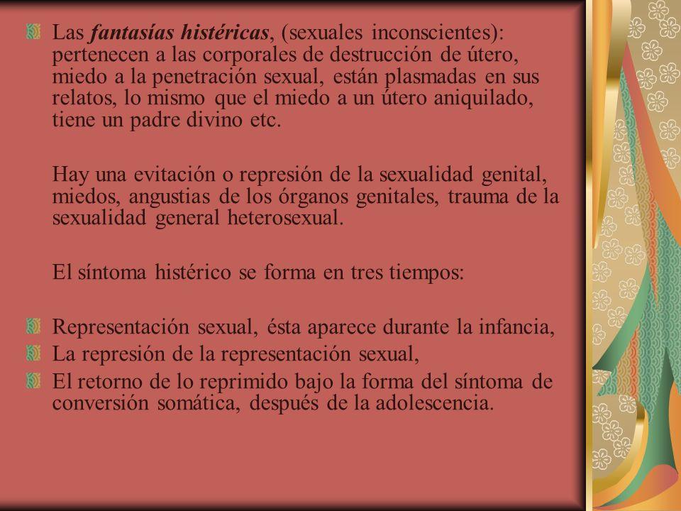 Las fantasías histéricas, (sexuales inconscientes): pertenecen a las corporales de destrucción de útero, miedo a la penetración sexual, están plasmada