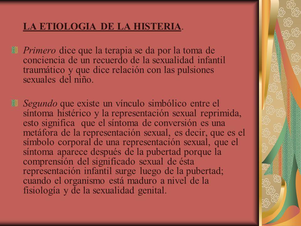 LA ETIOLOGIA DE LA HISTERIA. Primero dice que la terapia se da por la toma de conciencia de un recuerdo de la sexualidad infantil traumático y que dic