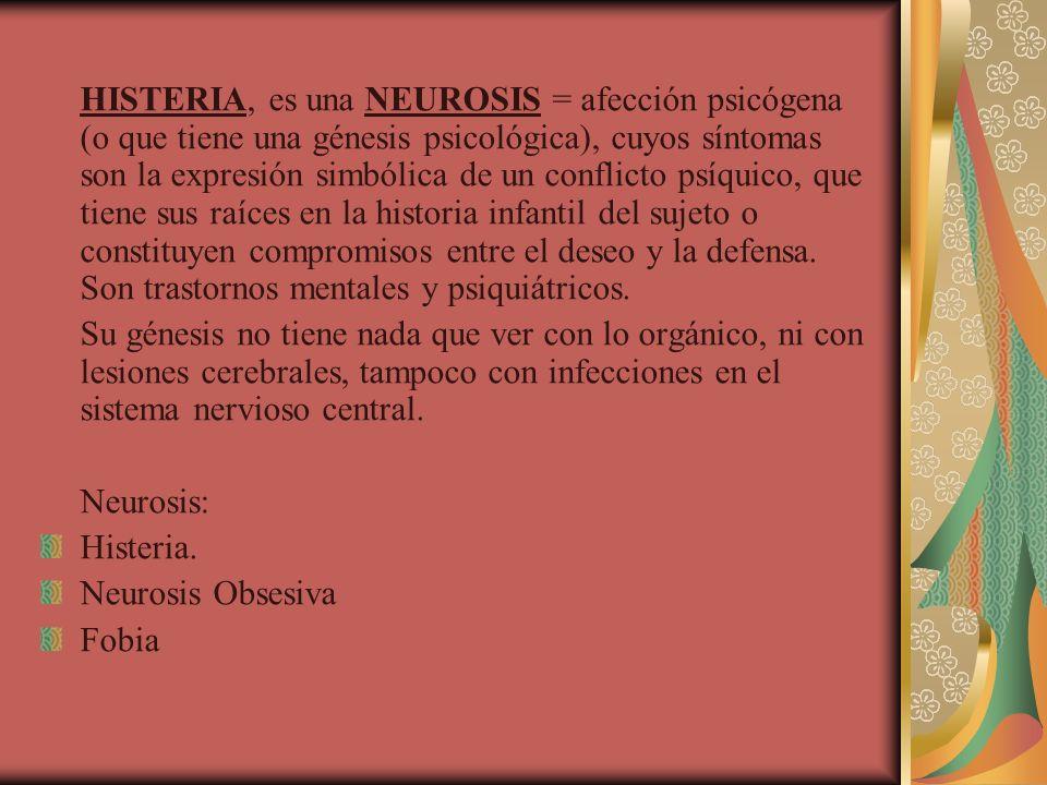 HISTERIA, es una NEUROSIS = afección psicógena (o que tiene una génesis psicológica), cuyos síntomas son la expresión simbólica de un conflicto psíqui