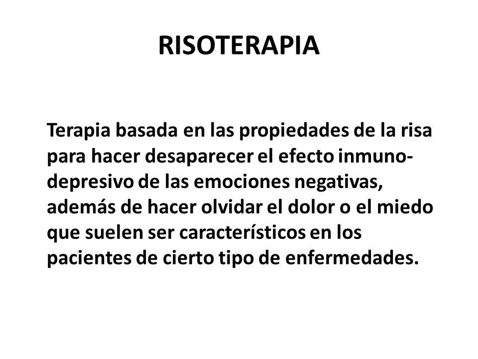 RISOTERAPIA Terapia basada en las propiedades de la risa para hacer desaparecer el efecto inmuno- depresivo de las emociones negativas, además de hace