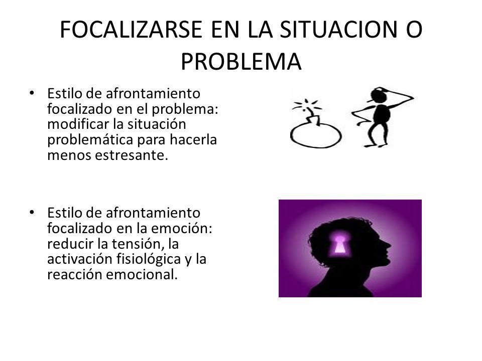 FOCALIZARSE EN LA SITUACION O PROBLEMA Estilo de afrontamiento focalizado en el problema: modificar la situación problemática para hacerla menos estre