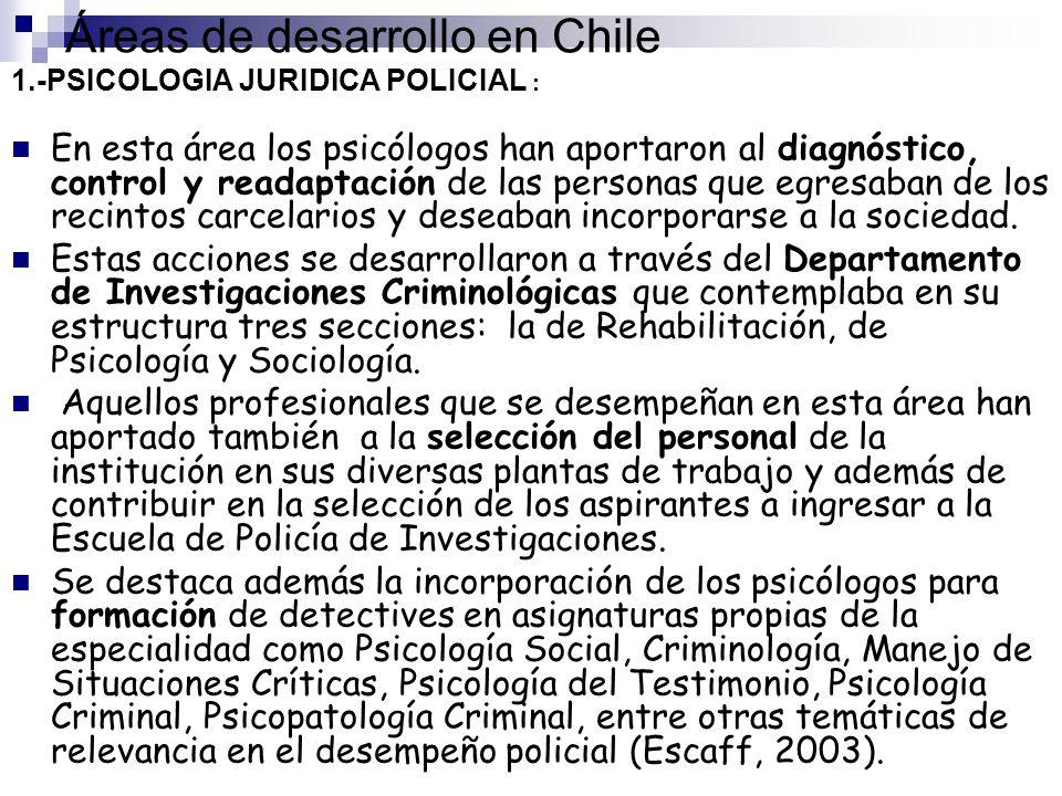 Áreas de desarrollo en Chile 1.-PSICOLOGIA JURIDICA POLICIAL : En esta área los psicólogos han aportaron al diagnóstico, control y readaptación de las