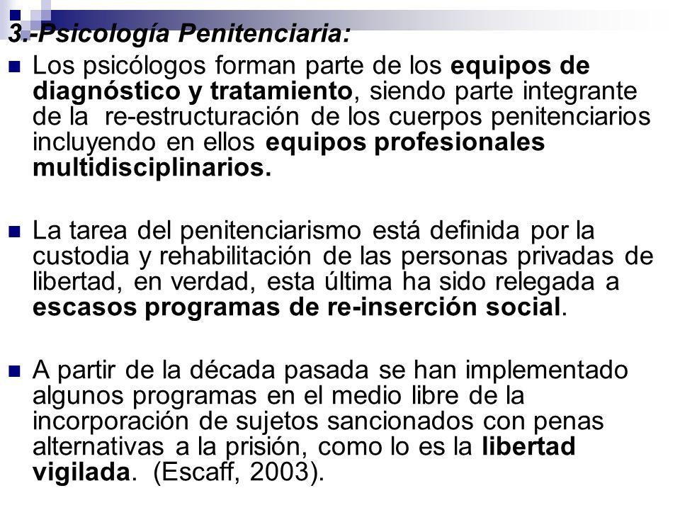 3.-Psicología Penitenciaria: Los psicólogos forman parte de los equipos de diagnóstico y tratamiento, siendo parte integrante de la re-estructuración