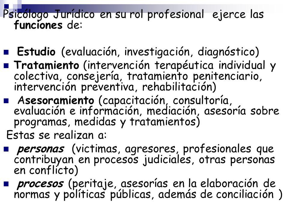 Psicólogo Jurídico en su rol profesional ejerce las funciones de: Estudio (evaluación, investigación, diagnóstico) Tratamiento (intervención terapéuti