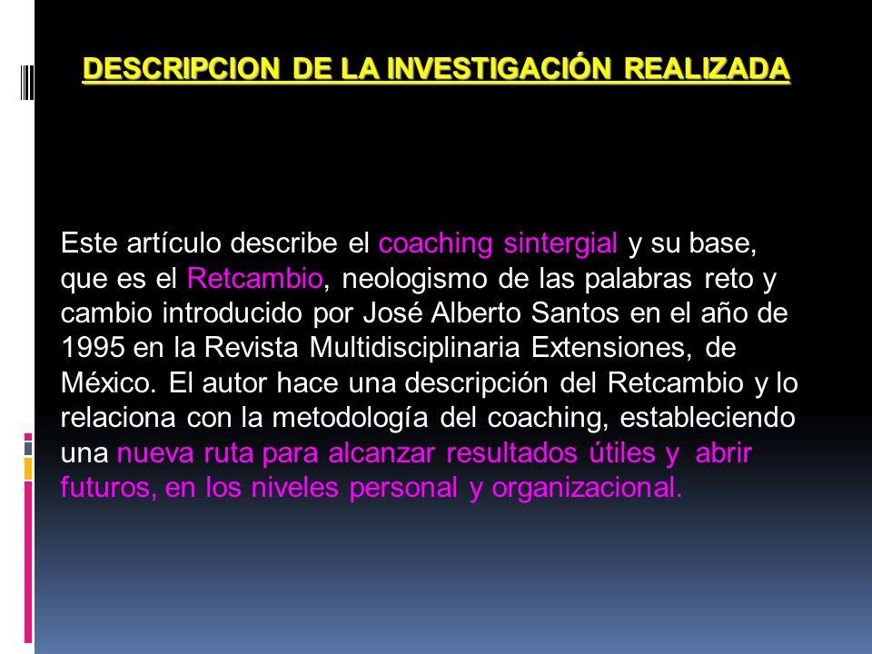 DESCRIPCION DE LA INVESTIGACIÓN REALIZADA Este artículo describe el coaching sintergial y su base, que es el Retcambio, neologismo de las palabras ret