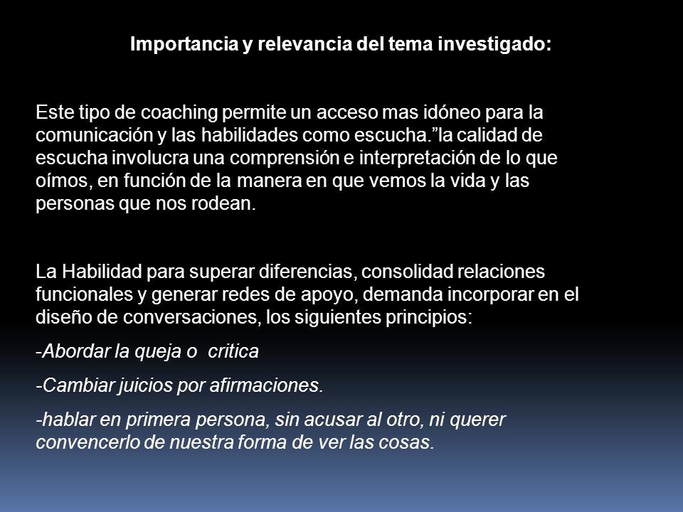 Importancia y relevancia del tema investigado: Este tipo de coaching permite un acceso mas idóneo para la comunicación y las habilidades como escucha.