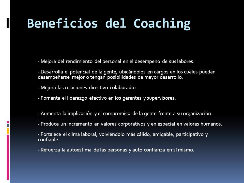 Beneficios del Coaching - Mejora del rendimiento del personal en el desempeño de sus labores. - Desarrolla el potencial de la gente, ubicándolos en ca