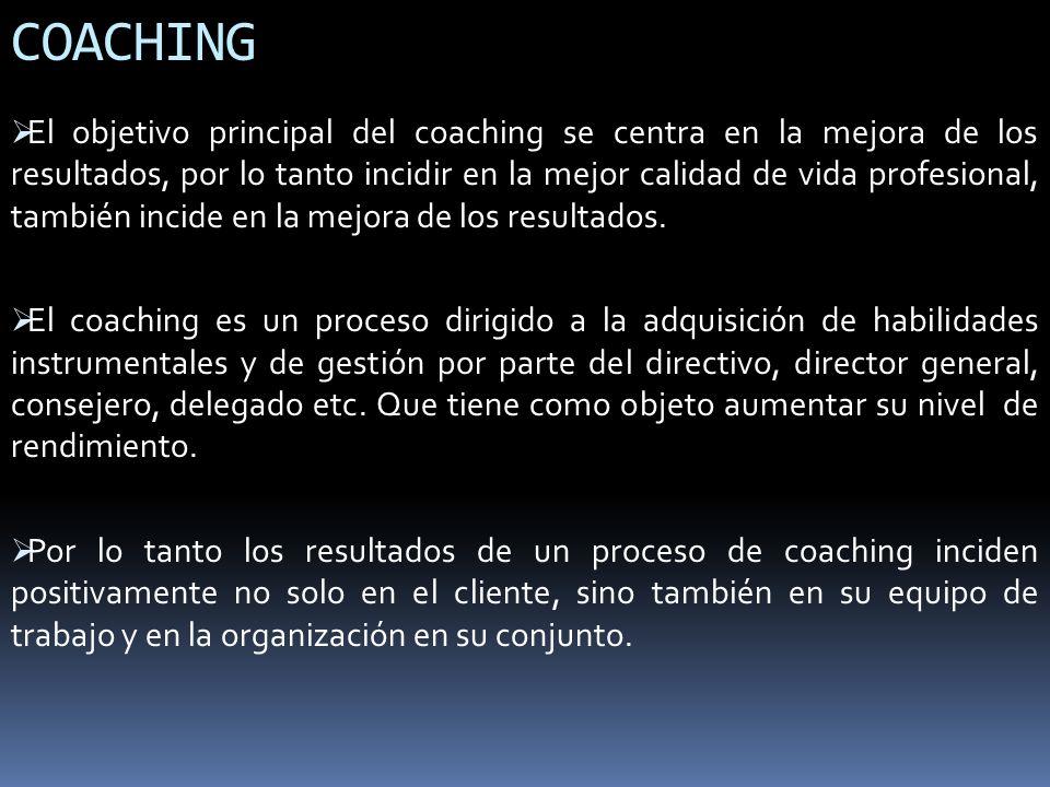 COACHING El objetivo principal del coaching se centra en la mejora de los resultados, por lo tanto incidir en la mejor calidad de vida profesional, ta