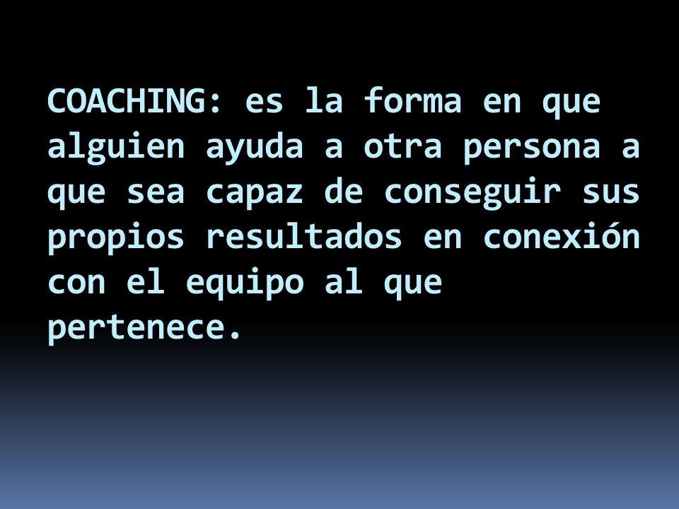 COACHING: es la forma en que alguien ayuda a otra persona a que sea capaz de conseguir sus propios resultados en conexión con el equipo al que pertene