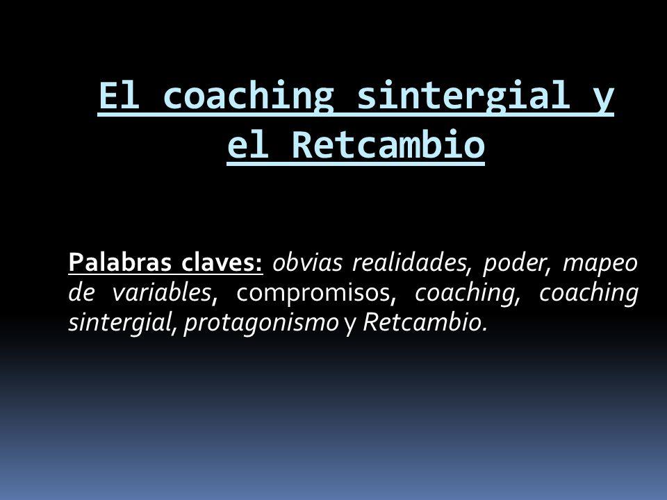 El coaching sintergial y el Retcambio Palabras claves: obvias realidades, poder, mapeo de variables, compromisos, coaching, coaching sintergial, prota