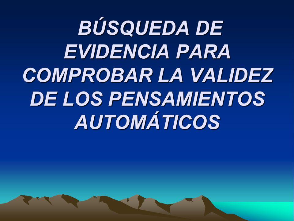 BÚSQUEDA DE EVIDENCIA PARA COMPROBAR LA VALIDEZ DE LOS PENSAMIENTOS AUTOMÁTICOS BÚSQUEDA DE EVIDENCIA PARA COMPROBAR LA VALIDEZ DE LOS PENSAMIENTOS AU