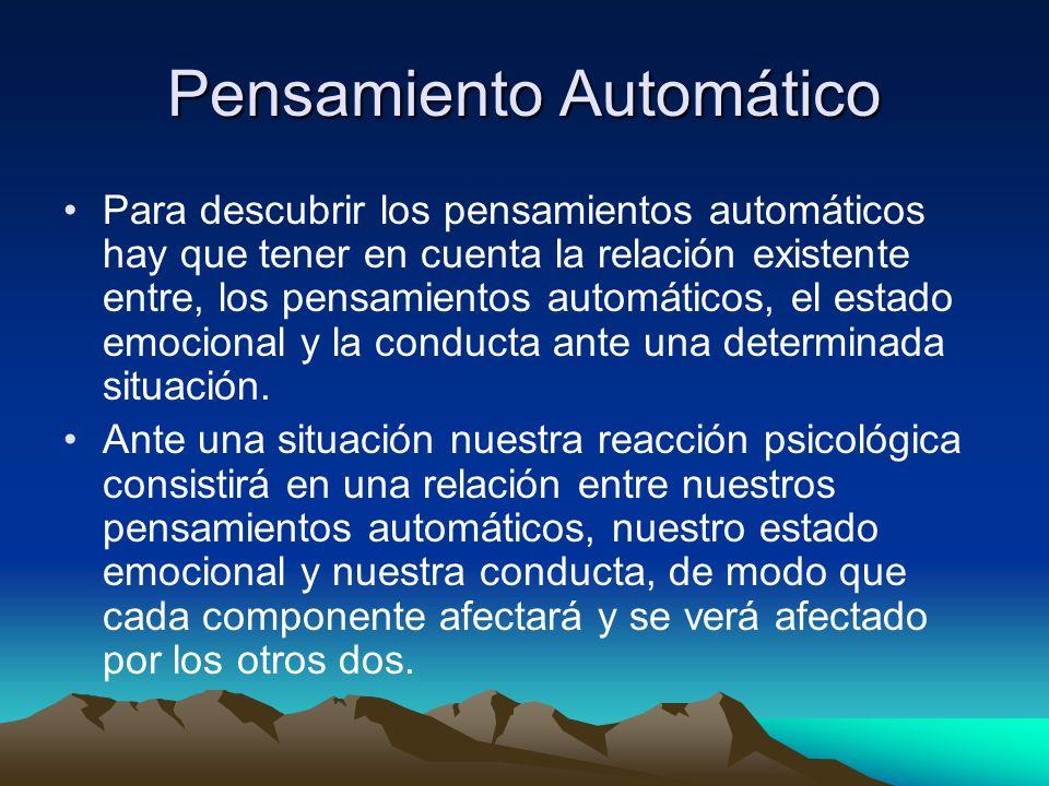 Pensamiento Automático Para descubrir los pensamientos automáticos hay que tener en cuenta la relación existente entre, los pensamientos automáticos,