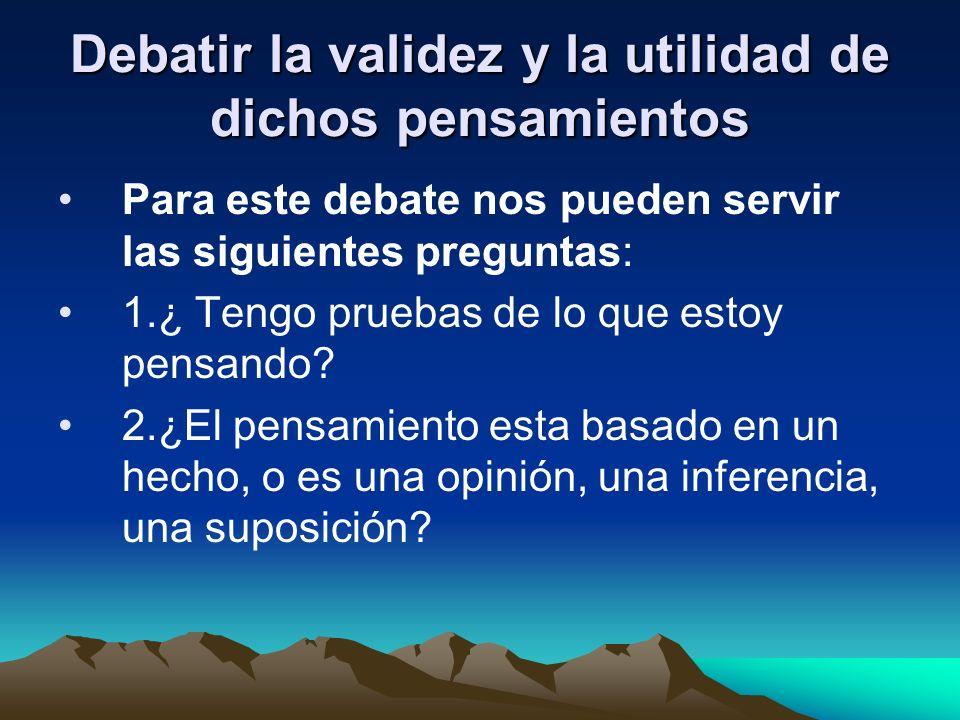 Debatir la validez y la utilidad de dichos pensamientos Para este debate nos pueden servir las siguientes preguntas: 1.¿ Tengo pruebas de lo que estoy