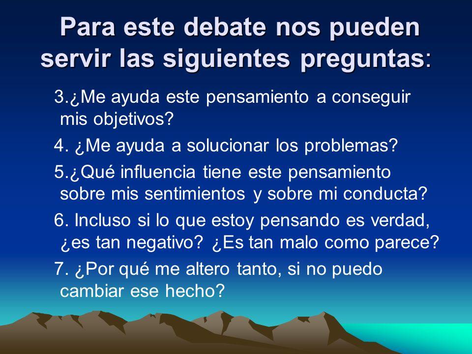 Para este debate nos pueden servir las siguientes preguntas: Para este debate nos pueden servir las siguientes preguntas: 3.¿Me ayuda este pensamiento