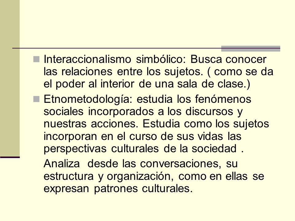 Interaccionalismo simbólico: Busca conocer las relaciones entre los sujetos. ( como se da el poder al interior de una sala de clase.) Etnometodología: